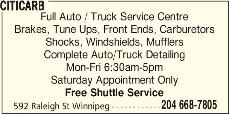 Citicarb (204-668-7805) - Display Ad - 592 Raleigh St Winnipeg - - - - - - - - - - - -204 668-7805 CITICARB Full Auto / Truck Service Centre Brakes, Tune Ups, Front Ends, Carburetors Shocks, Windshields, Mufflers Complete Auto/Truck Detailing Mon-Fri 6:30am-5pm Saturday Appointment Only Free Shuttle Service