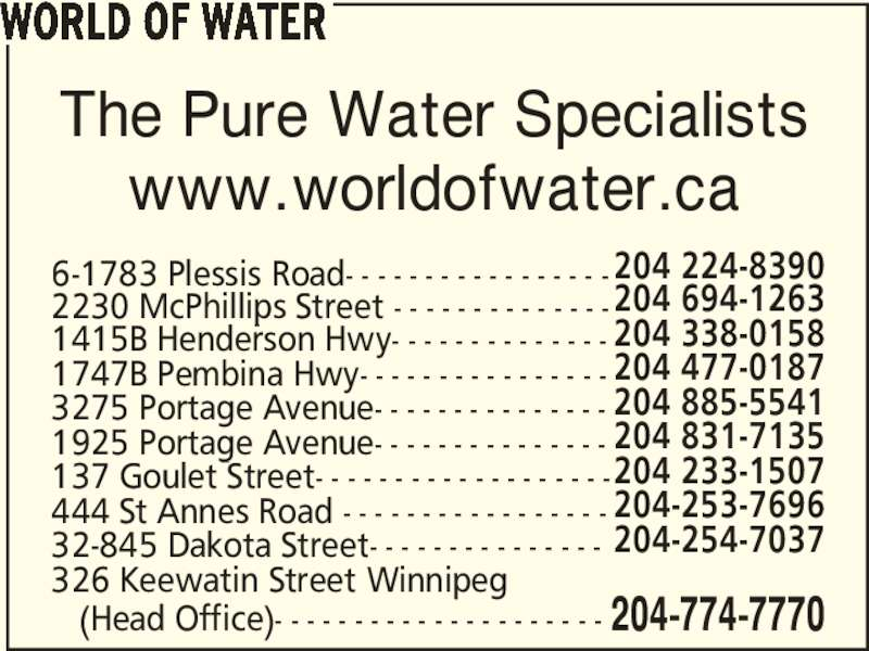 World of Water (204-774-7770) - Display Ad - 1415B Henderson Hwy- - - - - - - - - - - - - - 204 694-1263 1747B Pembina Hwy- - - - - - - - - - - - - - - - 204 338-0158 2230 McPhillips Street - - - - - - - - - - - - - - 204 224-83906-1783 Plessis Road- - - - - - - - - - - - - - - - - WORLD OF WATER The Pure Water Specialists www.worldofwater.ca 32-845 Dakota Street- - - - - - - - - - - - - - - 204-253-7696 326 Keewatin Street Winnipeg  204-254-7037    (Head Office)- - - - - - - - - - - - - - - - - - - - - 204-774-7770 137 Goulet Street- - - - - - - - - - - - - - - - - - - 204 831-7135 444 St Annes Road - - - - - - - - - - - - - - - - - 204 233-1507 3275 Portage Avenue- - - - - - - - - - - - - - - 204 477-0187 1925 Portage Avenue- - - - - - - - - - - - - - - 204 885-5541