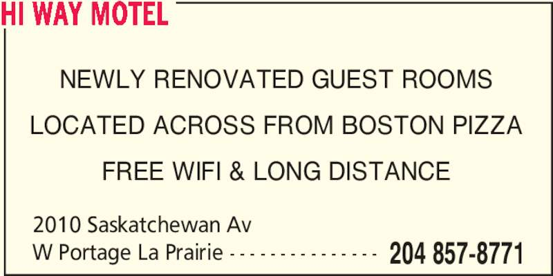 Hi-Way Motel-Portage (204-857-8771) - Display Ad - HI WAY MOTEL 2010 Saskatchewan Av W Portage La Prairie - - - - - - - - - - - - - - - 204 857-8771 NEWLY RENOVATED GUEST ROOMS LOCATED ACROSS FROM BOSTON PIZZA FREE WIFI & LONG DISTANCE