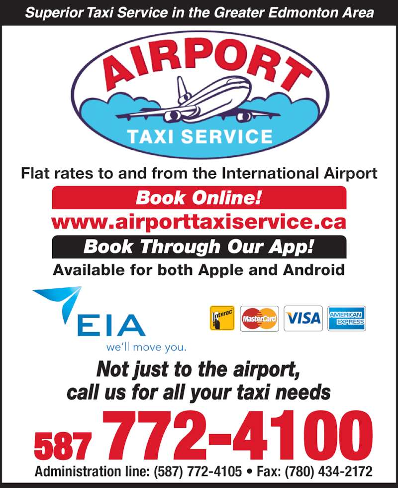 Airport Taxi Service (780-890-7070) - Display Ad - 587 772-4100 Administration line: (587) 772-4105 ? Fax: (780) 434-2172 Flat rates to and from the International Airport Book Online! Book Through Our App! Available for both Apple and Android Superior Taxi Service in the Greater Edmonton Area Not just to the airport, call us for all your taxi needs www.airporttaxiservice.ca