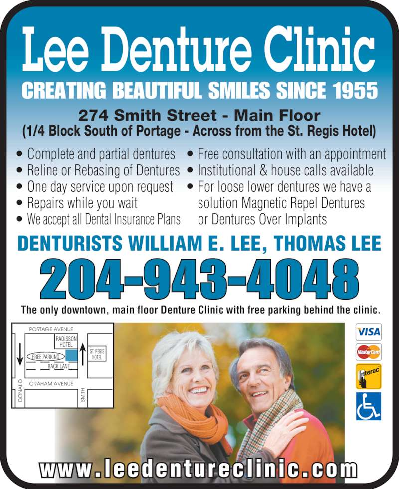 Lee Denture Clinic (204-943-4048) - Display Ad - Lee Denture Clinic DENTURISTS WILLIAM E. LEE, THOMAS LEE ? Complete and partial dentures ? Reline or Rebasing of Dentures ? One day service upon request ? Repairs while you wait ? We accept all Dental Insurance Plans 274 Smith Street - Main Floor (1/4 Block South of Portage - Across from the St. Regis Hotel) PORTAGE AVENUE SM IT ST. REGIS HOTEL RADISSON HOTEL BACK LANE GRAHAM AVENUE FREE PARKIN www.leedenturecl inic.com ? Free consultation with an appointment ? Institutional & house calls available ? For loose lower dentures we have a      solution Magnetic Repel Dentures      or Dentures Over Implants 204-943-4048 CREATING BEAUTIFUL SMILES SINCE 1955 The only downtown, main floor Denture Clinic with free parking behind the clinic.