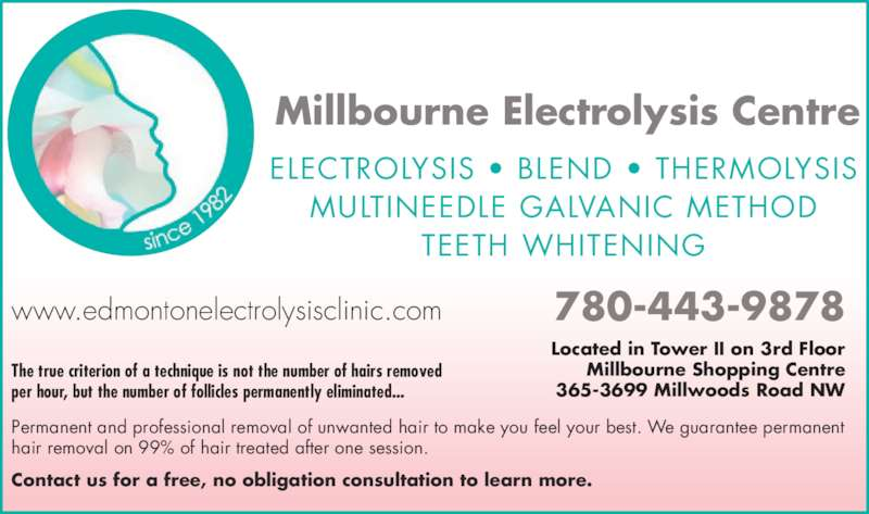 Millbourne Electrolysis Centre Inc (780-463-2271) - Display Ad - Guaranteed Permanent Hair Removal www.edmontonelectrolysisclinic.com 780-443-9878 Millbourne Electrolysis Centre ELECTROLYSIS ? BLEND ? THERMOLYSIS MULTINEEDLE GALVANIC METHOD TEETH WHITENING on 99% of Hair Treated After Free Consultation Permanent Solution vs Hair Reduction Only 1 Session The true criterion of a technique is not the number of hairs removed per hour, but the number of follicles permanently eliminated... Permanent and professional removal of unwanted hair to make you feel your best. We guarantee permanent hair removal on 99% of hair treated after one session.  Contact us for a free, no obligation consultation to learn more. Located in Tower II on 3rd Floor Millbourne Shopping Centre 365-3699 Millwoods Road NW