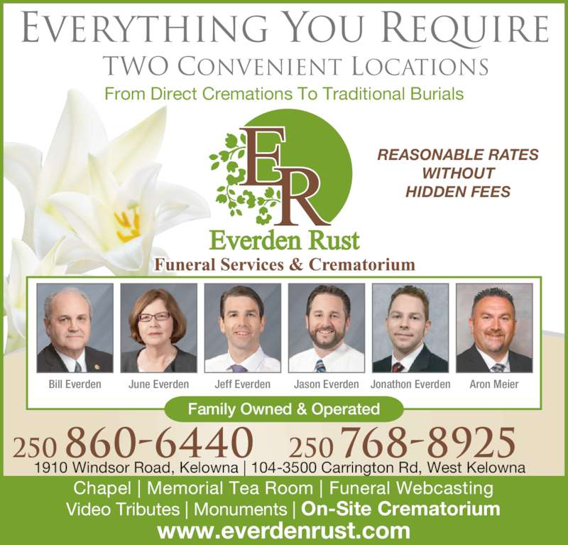Everden Rust Funeral Services & Crematorium (250-860-6440) - Display Ad - Everything You Require Chapel | Memorial Tea Room | Funeral Webcasting Video Tributes | Monuments | On-Site Crematorium Two Convenient Locations 250 860-6440 250 768-8925 www.everdenrust.com REASONABLE RATES WITHOUT HIDDEN FEES From Direct Cremations To Traditional Burials Bill Everden June Everden Jeff Everden Jason Everden Jonathon Everden Aron Meier Family Owned & Operated 1910 Windsor Road, Kelowna | 104-3500 Carrington Rd, West Kelowna