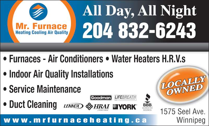 Mr Furnace Heating And Air Conditioning (204-832-6243) - Display Ad - Heating Cooling Air Quality Mr. Furnace ? Furnaces - Air Conditioners ? Water Heaters H.R.V.s ? Indoor Air Quality Installations ? Service Maintenance ? Duct Cleaning 204 832-6243 1575 Seel Ave. Winnipeg All Day, All Night w w w . m r f u r n a c e h e a t i n g . c a LOCAL LY OWNED