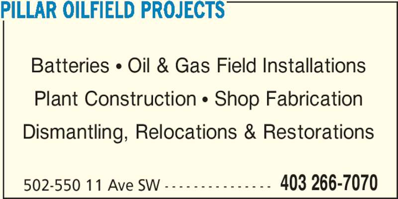 Pillar Oilfield Projects (403-266-7070) - Display Ad - PILLAR OILFIELD PROJECTS Batteries ? Oil & Gas Field Installations Plant Construction ? Shop Fabrication Dismantling, Relocations & Restorations 502-550 11 Ave SW - - - - - - - - - - - - - - - 403 266-7070