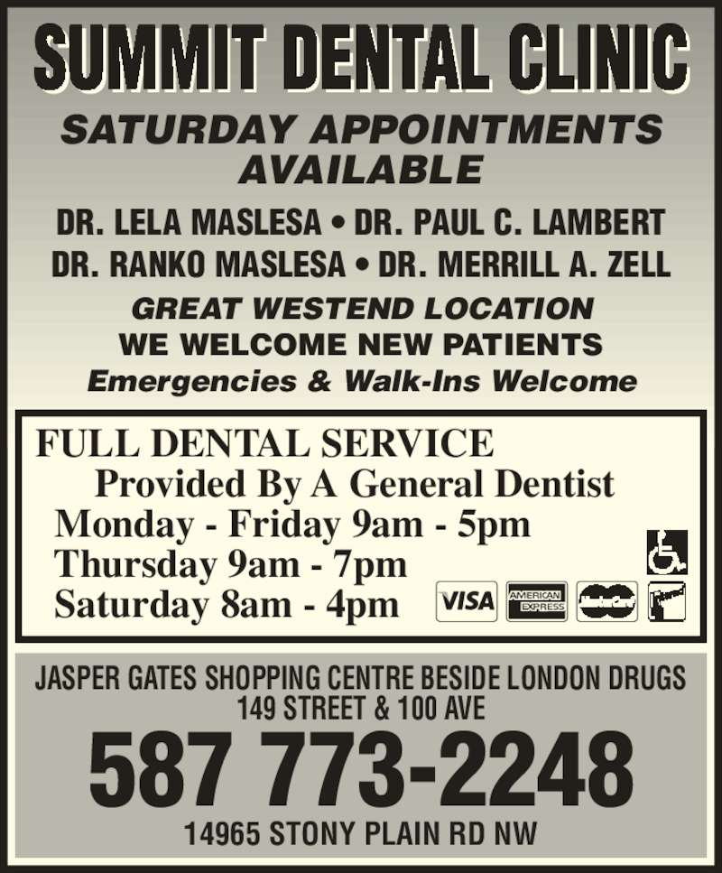 Summit Dental Clinic (780-484-3931) - Display Ad - GREAT WESTEND LOCATION WE WELCOME NEW PATIENTS Emergencies & Walk-Ins Welcome   Saturday 8am - 4pm SUMMIT DENTAL CLINIC SATURDAY APPOINTMENTS AVAILABLE 587 773-2248 14965 STONY PLAIN RD NW JASPER GATES SHOPPING CENTRE BESIDE LONDON DRUGS 149 STREET & 100 AVE DR. LELA MASLESA ? DR. PAUL C. LAMBERT DR. RANKO MASLESA ? DR. MERRILL A. ZELL FULL DENTAL SERVICE       Provided By A General Dentist   Monday - Friday 9am - 5pm   Thursday 9am - 7pm