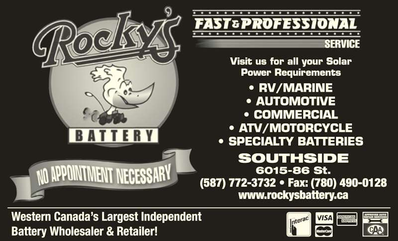 Rocky's Battery (780-468-2161) - Display Ad - www.rockysbattery.ca Western Canada's Largest Independent Battery Wholesaler & Retailer! TM SOUTHSIDE • SPECIALTY BATTERIES 6015-86 St. (587) 772-3732 • Fax: (780) 490-0128 Visit us for all your Solar Power Requirements • RV/MARINE • AUTOMOTIVE • COMMERCIAL • ATV/MOTORCYCLE
