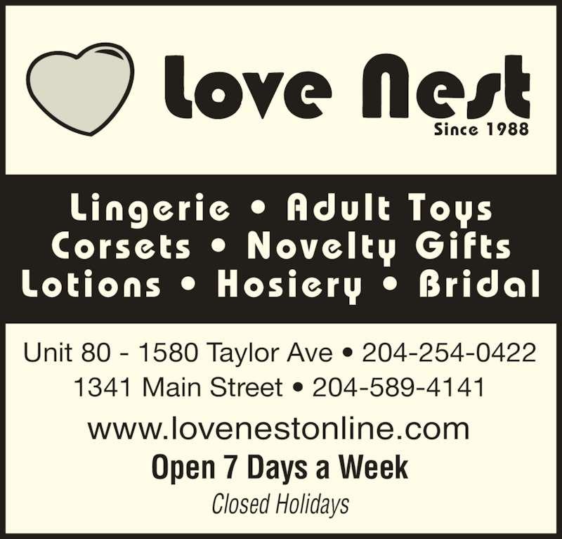Love Nest (204-254-0422) - Display Ad - Lotions ? Hosiery ? Bridal Since 1988 www.lovenestonline.com Open 7 Days a Week Closed Holidays Unit 80 - 1580 Taylor Ave ? 204-254-0422 1341 Main Street ? 204-589-4141 Lingerie ? Adult  Toys Corsets ? Novelty Gifts