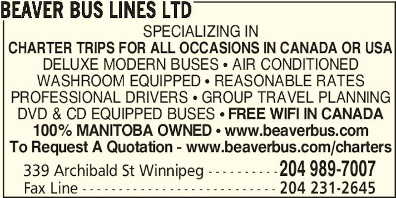 Beaver Bus Lines Ltd (204-989-7007) - Display Ad - 339 Archibald St Winnipeg - - - - - - - - - -204 989-7007 BEAVER BUS LINES LTD SPECIALIZING IN CHARTER TRIPS FOR ALL OCCASIONS IN CANADA OR USA DELUXE MODERN BUSES ? AIR CONDITIONED WASHROOM EQUIPPED ? REASONABLE RATES PROFESSIONAL DRIVERS ? GROUP TRAVEL PLANNING DVD & CD EQUIPPED BUSES ? FREE WIFI IN CANADA 100% MANITOBA OWNED ? www.beaverbus.com To Request A Quotation - www.beaverbus.com/charters Fax Line - - - - - - - - - - - - - - - - - - - - - - - - - - - 204 231-2645