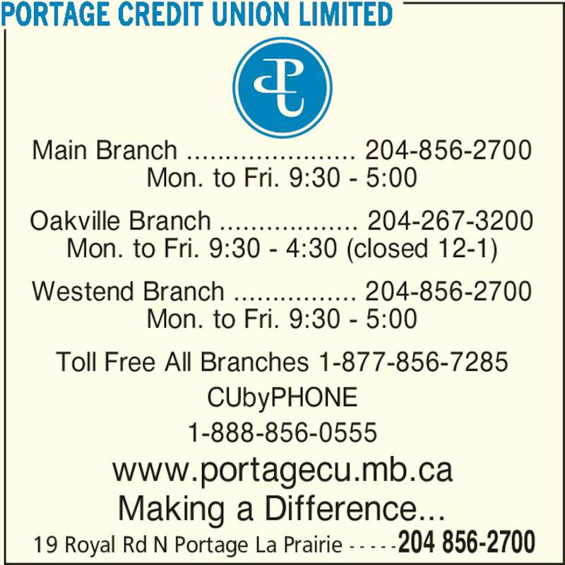 Portage Credit Union Limited (204-856-2700) - Display Ad - Main Branch ...................... 204-856-2700 Mon. to Fri. 9:30 - 5:00 Oakville Branch .................. 204-267-3200 Mon. to Fri. 9:30 - 4:30 (closed 12-1) Westend Branch ................ 204-856-2700 Mon. to Fri. 9:30 - 5:00 Toll Free All Branches 1-877-856-7285 CUbyPHONE 1-888-856-0555 www.portagecu.mb.ca Making a Difference... PORTAGE CREDIT UNION LIMITED 19 Royal Rd N Portage La Prairie - - - - -204 856-2700