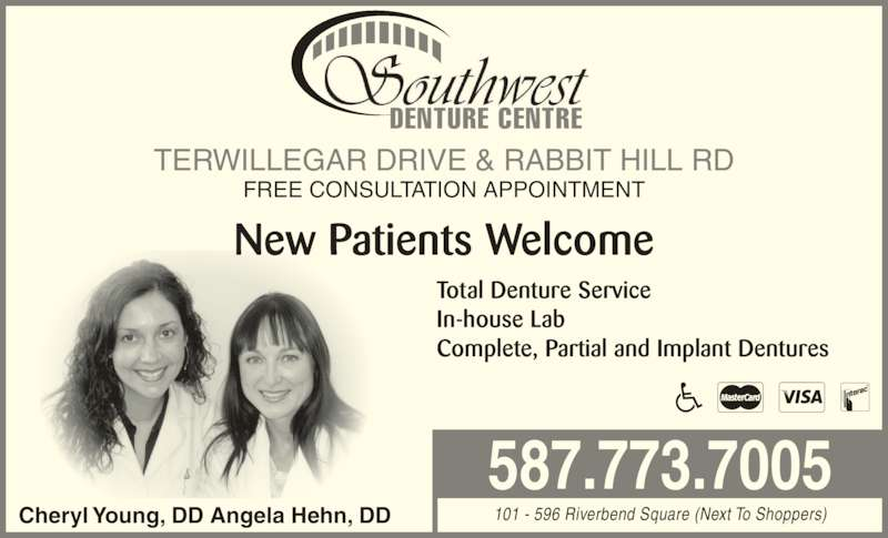 Southwest Denture Centre (780-988-2257) - Display Ad - DENTURE CENTRE Total Denture Service In-house Lab Complete, Partial and Implant Dentures 101 - 596 Riverbend Square (Next To Shoppers) 587.773.7005 FREE CONSULTATION APPOINTMENT Cheryl Young, DD Angela Hehn, DD New Patients Welcome TERWILLEGAR DRIVE & RABBIT HILL RD