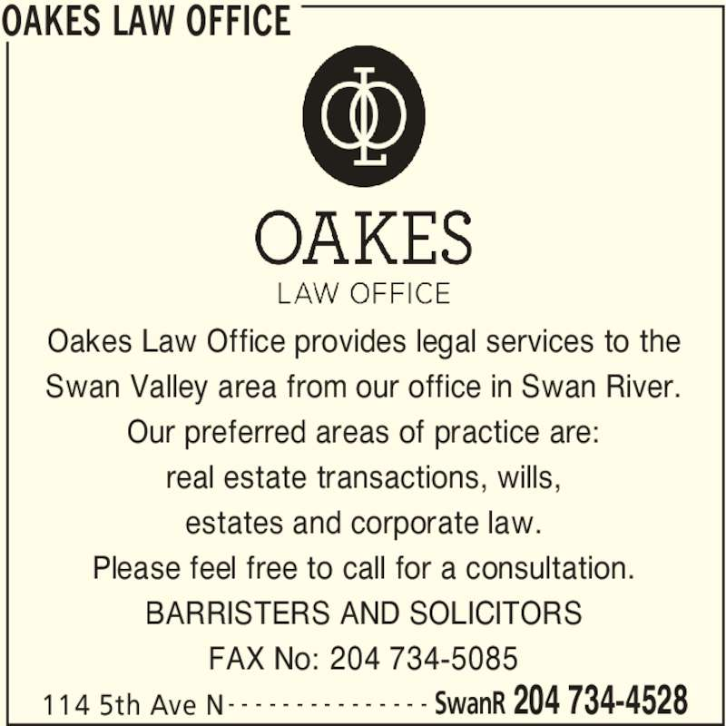 Oakes Law Office (204-734-4528) - Display Ad - real estate transactions, wills, estates and corporate law. OAKES LAW OFFICE 114 5th Ave N SwanR 204 734-4528- - - - - - - - - - - - - - - Oakes Law Office provides legal services to the Swan Valley area from our office in Swan River. Our preferred areas of practice are: Please feel free to call for a consultation. BARRISTERS AND SOLICITORS FAX No: 204 734-5085
