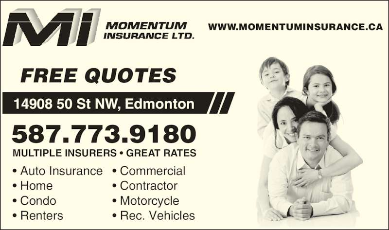 Momentum Insurance (780-479-1895) - Display Ad - ? Rec. Vehicles 587.773.9180 MULTIPLE INSURERS ? GREAT RATES FREE QUOTES ? Condo ? Home WWW.MOMENTUMINSURANCE.CA 14908 50 St NW, Edmonton ? Renters ? Auto Insurance ? Motorcycle ? Contractor ? Commercial