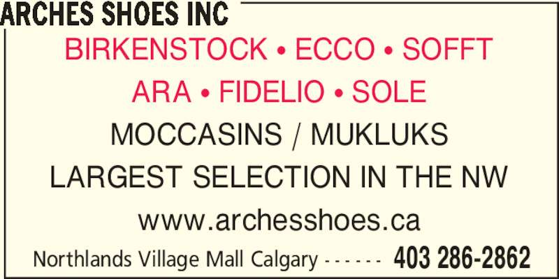 Arches Shoe Store (403-286-2862) - Display Ad - Northlands Village Mall Calgary - - - - - - 403 286-2862 ARCHES SHOES INC BIRKENSTOCK ? ECCO ? SOFFT ARA ? FIDELIO ? SOLE MOCCASINS / MUKLUKS LARGEST SELECTION IN THE NW www.archesshoes.ca Northlands Village Mall Calgary - - - - - - 403 286-2862 ARCHES SHOES INC BIRKENSTOCK ? ECCO ? SOFFT ARA ? FIDELIO ? SOLE MOCCASINS / MUKLUKS LARGEST SELECTION IN THE NW www.archesshoes.ca