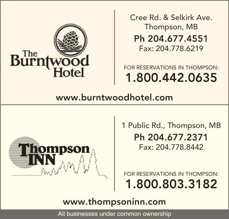The Burntwood Hotel (204-677-4551) - Display Ad - FOR RESERVATIONS IN THOMPSON: 1.800.442.0635 FOR RESERVATIONS IN THOMPSON: 1.800.803.3182 www.thompsoninn.com www.burntwoodhotel.com  1 Public Rd., Thompson, MB Ph 204.677.2371 Fax: 204.778.8442 Cree Rd. & Selkirk Ave. Thompson, MB Ph 204.677.4551 Fax: 204.778.6219 All businesses under common ownership