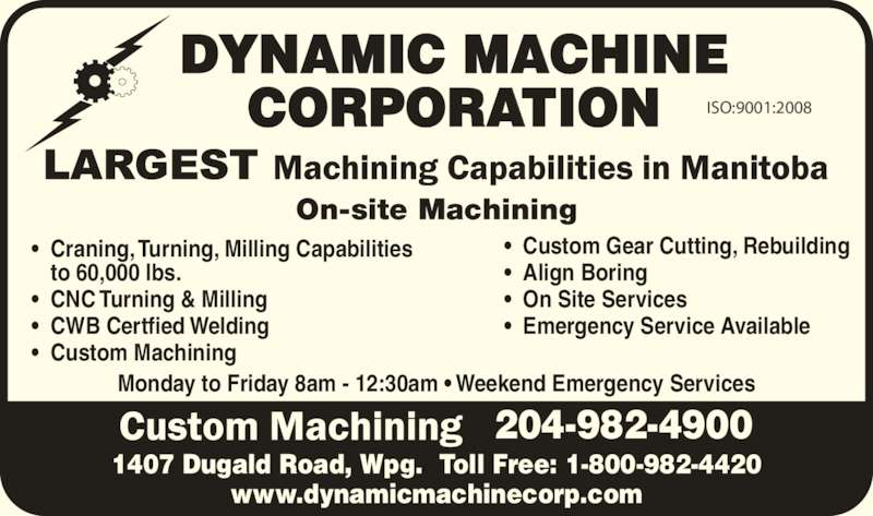 Dynamic Machine Corporation (204-982-4900) - Display Ad - On-site Machining 204-982-4900 ISO:9001:2008 Monday to Friday 8am - 12:30am ? Weekend Emergency Services 1407 Dugald Road, Wpg.  Toll Free: 1-800-982-4420 www.dynamicmachinecorp.com ?  Craning, Turning, Milling Capabilities to 60,000 lbs. ?  CNC Turning & Milling ?  CWB Certfied Welding ?  Custom Machining ?  Custom Gear Cutting, Rebuilding ?  Align Boring ?  On Site Services www.dynamicmachinecorp.com ?  Craning, Turning, Milling Capabilities to 60,000 lbs. ?  CNC Turning & Milling ?  CWB Certfied Welding ?  Custom Machining ?  Custom Gear Cutting, Rebuilding ?  Align Boring ?  On Site Services ?  Emergency Service Available DYNAMIC MACHINE CORPORATION ?  Emergency Service Available DYNAMIC MACHINE CORPORATION On-site Machining 1407 Dugald Road, Wpg.  Toll Free: 1-800-982-4420 204-982-4900 ISO:9001:2008 Monday to Friday 8am - 12:30am ? Weekend Emergency Services