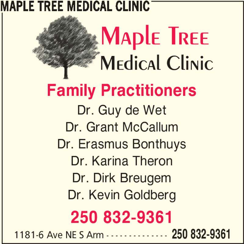 Maple Tree Medical Clinic (250-832-9361) - Display Ad - Family Practitioners Dr. Guy de Wet Dr. Grant McCallum Dr. Erasmus Bonthuys Dr. Karina Theron Dr. Dirk Breugem Dr. Kevin Goldberg 250 832-9361 MAPLE TREE MEDICAL CLINIC 1181-6 Ave NE S Arm - - - - - - - - - - - - - - 250 832-9361
