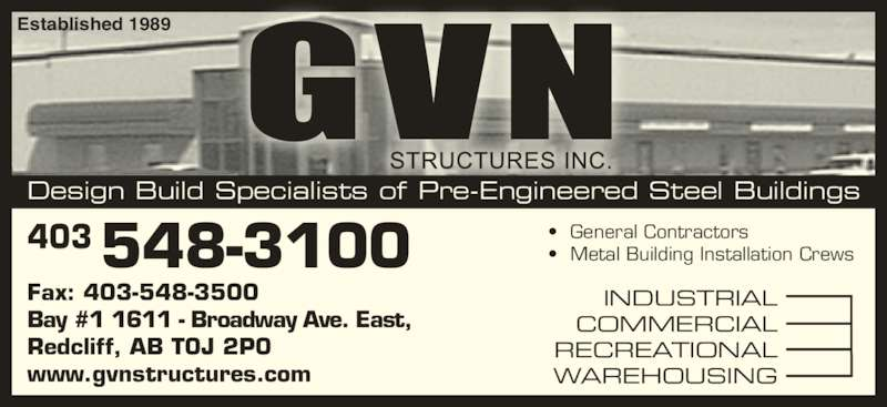 G V N Structures Inc (403-548-3100) - Display Ad - •  General Contractors •  Metal Building Installation Crews Established 1989 Design Build Specialists of Pre-Engineered Steel Buildings Fax: 403-548-3500 Bay #1 1611 - Broadway Ave. East, Redcliff, AB T0J 2P0 www.gvnstructures.com INDUSTRIAL COMMERCIAL RECREATIONAL WAREHOUSING 403548-3100