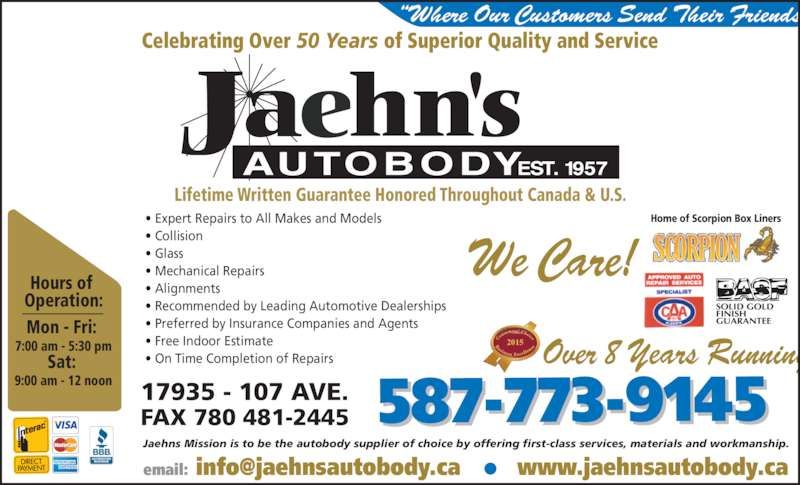 Jaehn's Autobody Shop Ltd (780-481-1200) - Display Ad - Jaehns Mission is to be the autobody supplier of choice by offering first-class services, materials and workmanship. Hours of  Operation: Mon - Fri:  7:00 am - 5:30 pm Sat:  9:00 am - 12 noon 587-773-914517935 - 107 AVE.FAX 780 481-2445 2015 ?Where Our Customers Send Their Friends Celebrating Over 50 Years of Superior Quality and Service Home of Scorpion Box Liners? Expert Repairs to All Makes and Models ? Collision  ? Glass  ? Mechanical Repairs  ? Alignments ? Recommended by Leading Automotive Dealerships ? Preferred by Insurance Companies and Agents ? Free Indoor Estimate  ? On Time Completion of Repairs Lifetime Written Guarantee Honored Throughout Canada & U.S. We Care! Over 8 Years Running