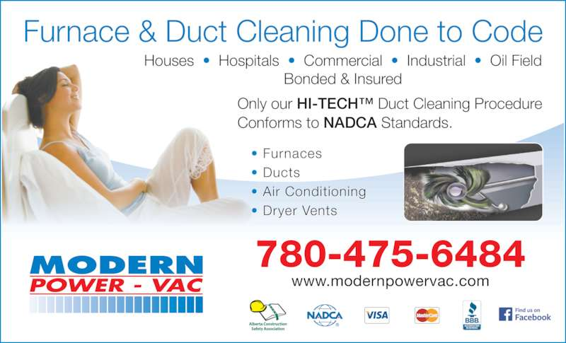 Modern Power Vac Furnace Cleaning Ltd (780-475-6484) - Display Ad - Houses  ?  Hospitals  ?  Commercial  ?  Industrial  ?  Oil Field Bonded & Insured 780-475-6484 www.modernpowervac.com Furnace & Duct Cleaning Done to Code ? Furnaces ? Ducts ? Air Conditioning ? Dryer Vents Only our HI-TECH? Duct Cleaning Procedure  Conforms to NADCA Standards.