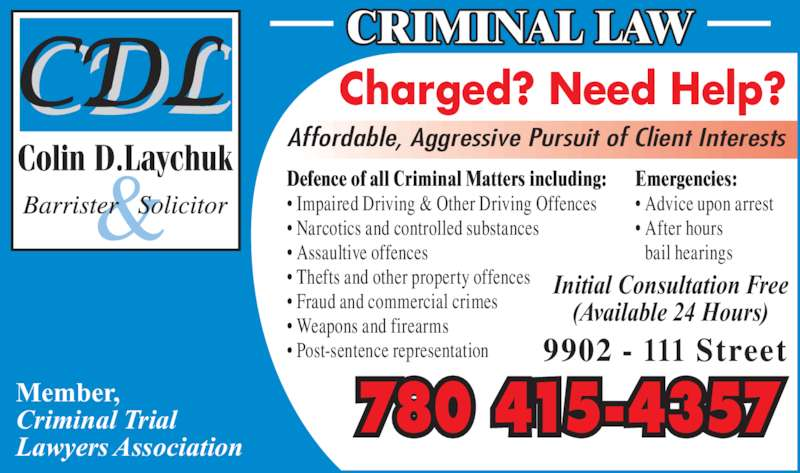 Laychuk Colin D (780-415-4357) - Display Ad - Emergencies: ? Advice upon arrest ? After hours bail hearings Member, Criminal Trial Lawyers Association CRIMINAL LAW Initial Consultation Free (Available 24 Hours) 9902 - 111 Street Charged? Need Help? Affordable, Aggressive Pursuit of Client Interests ? Post-sentence representation 780 415-4357 Defence of all Criminal Matters including: ? Impaired Driving & Other Driving Offences ? Narcotics and controlled substances ? Assaultive offences ? Thefts and other property offences ? Fraud and commercial crimes ? Weapons and firearms