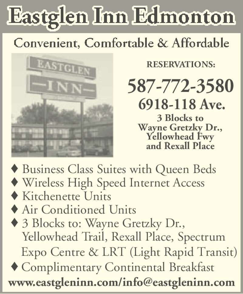 Eastglen Inn (780-471-2610) - Display Ad - Business Class Suites with Queen Beds Wireless High Speed Internet Access Kitchenette Units Air Conditioned Units 3 Blocks to: Wayne Gretzky Dr.,  Yellowhead Trail, Rexall Place, Spectrum  Expo Centre & LRT (Light Rapid Transit) Complimentary Continental Breakfast 3 Blocks to Wayne Gretzky Dr., Yellowhead Fwy and Rexall Place 587-772-3580 RESERVATIONS: 6918-118 Ave.