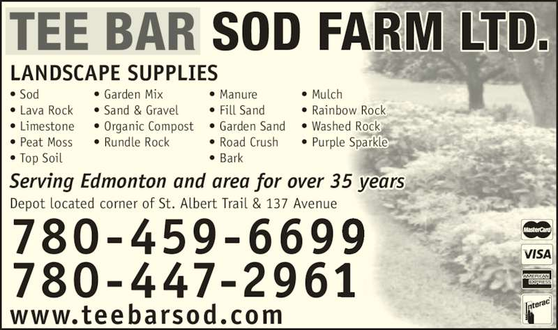 Tee Bar Sod Farms Ltd (780-447-2961) - Display Ad - ? Sand & Gravel ? Organic Compost ? Rundle Rock 780-459-6699 780-447-2961 LANDSCAPE SUPPLIES Depot located corner of St. Albert Trail & 137 Avenue www.teebarsod.com TEE BAR SOD FARM LTD. Serving Edmonton and area for over 35 years ? Mulch ? Rainbow Rock ? Washed Rock ? Purple Sparkle ? Manure ? Fill Sand ? Garden Sand ? Road Crush ? Bark ? Sod ? Lava Rock ? Limestone  ? Peat Moss ? Top Soil ? Garden Mix