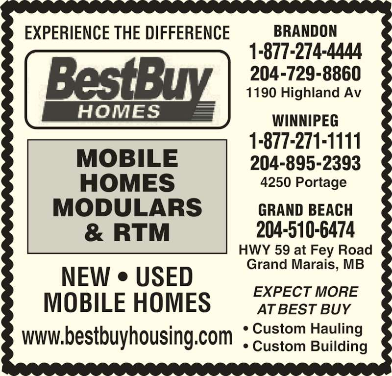 Best Buy Homes (204-895-2393) - Display Ad - ? Custom Hauling HWY 59 at Fey Road Grand Marais, MB 204-510-6474 EXPERIENCE THE DIFFERENCE MOBILE HOMES MODULARS GRAND BEACH ? Custom Building AT BEST BUY  WINNIPEG 4250 Portage  1-877-271-1111 204-895-2393 1-877-274-4444 BRANDON 1190 Highland Av  204-729-8860 EXPECT MORE & RTM NEW ? USED MOBILE HOMES www.bestbuyhousing.com