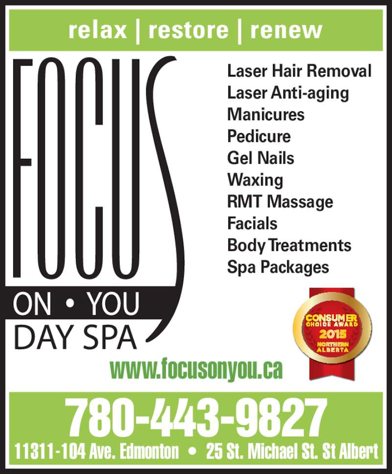 Focus On You (780-424-2487) - Display Ad - relax | restore | renew www.focusonyou.ca Laser Hair Removal Laser Anti-aging Manicures Pedicure Gel Nails Waxing RMT Massage Body Treatments Spa Packages 780-443-9827 11311-104 Ave. Edmonton  ?  25 St. Michael St. St Albert Facials
