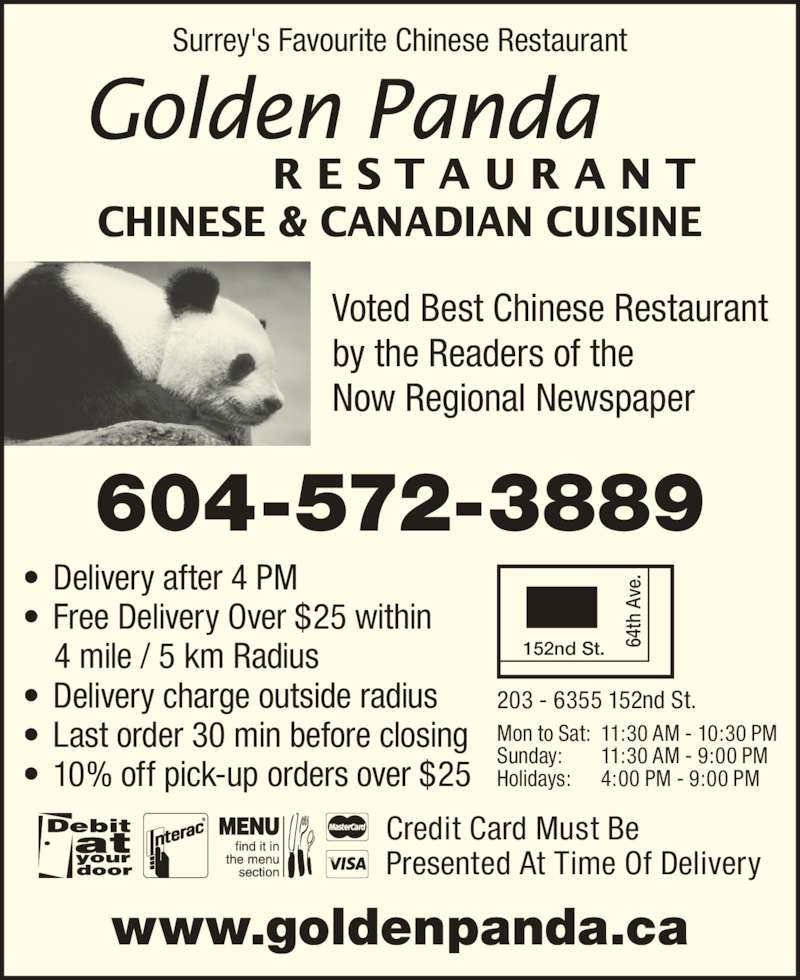 Golden Panda Restaurant Ltd (604-572-3889) - Display Ad - ? Delivery after 4 PM ? Free Delivery Over $25 within 4 mile / 5 km Radius ? Delivery charge outside radius ? Last order 30 min before closing ? 10% off pick-up orders over $25 203 - 6355 152nd St. 152nd St. 6 4t h  Av e. 64  A ve .  th R E S T A U R A N T CHINESE & CANADIAN CUISINE Surrey's Favourite Chinese Restaurant www.goldenpanda.ca Credit Card Must Be Presented At Time Of Delivery Voted Best Chinese Restaurant by the Readers of the Now Regional Newspaper 604-572-3889 Mon to Sat: 11:30 AM - 10:30 PM Sunday: 11:30 AM - 9:00 PM Holidays: 4:00 PM - 9:00 PM