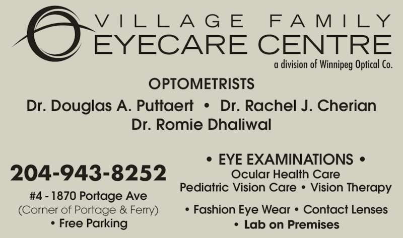 Village Family Eye Care (204-943-8252) - Display Ad - OPTOMETRISTS Dr. Douglas A. Puttaert  ?  Dr. Rachel J. Cherian Dr. Romie Dhaliwal ? EYE EXAMINATIONS ? Pediatric Vision Care ? Vision Therapy ? Fashion Eye Wear ? Contact Lenses ? Lab on Premises #4 - 1870 Portage Ave (Corner of Portage & Ferry) ? Free Parking 204-943-8252 Ocular Health Care