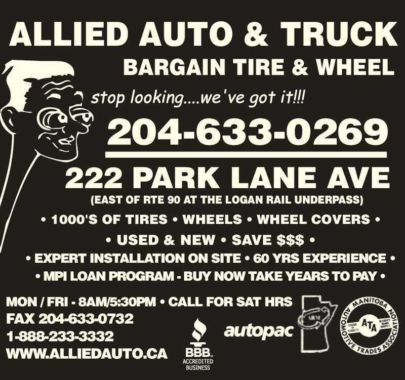 A Allied Auto & Truck (204-633-0712) - Display Ad - ALLIED AUTO & TRUCK BARGAIN TIRE & WHEEL 204-633-0269 222 PARK LANE AVE ? 1000'S OF TIRES ? WHEELS ? WHEEL COVERS ? ? USED & NEW ? SAVE $$$ ? ? EXPERT INSTALLATION ON SITE ? 60 YRS EXPERIENCE ? ? MPI LOAN PROGRAM - BUY NOW TAKE YEARS TO PAY ? MON / FRI - 8AM/5:30PM ? CALL FOR SAT HRS FAX 204-633-0732 1-888-233-3332 WWW.ALLIEDAUTO.CA (EAST OF RTE 90 AT THE LOGAN RAIL UNDERPASS)