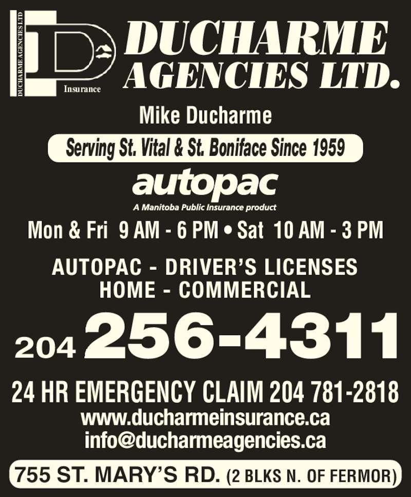 Ducharme Agencies Ltd (204-256-4311) - Display Ad - E  AG EN IE S  LT Insurance DUCHARME AGENCIES LTD. 755 ST. MARY?S RD. (2 BLKS N. OF FERMOR) 24 HR EMERGENCY CLAIM 204 781-2818 www.ducharmeinsurance.ca Mon & Fri  9 AM - 6 PM ? Sat  10 AM - 3 PM Mike Ducharme 204 HOME - COMMERCIAL Serving St. Vital & St. Boniface Since 1959 E  AG EN IE S  LT AUTOPAC - DRIVER?S LICENSES