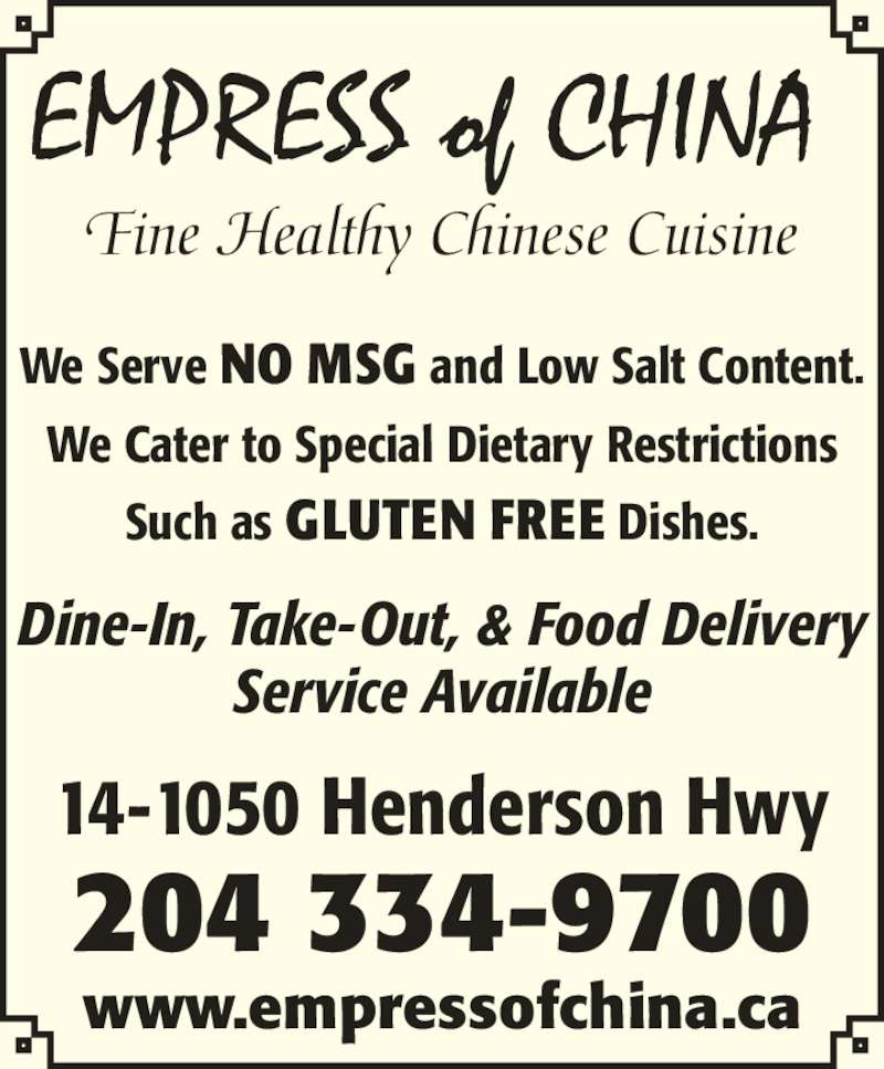 Empress of China Restaurant (204-334-9700) - Display Ad - EMPRESS of CHINA We Serve NO MSG and Low Salt Content. We Cater to Special Dietary Restrictions Such as GLUTEN FREE Dishes. Dine-In, Take-Out, & Food Delivery Service Available www.empressofchina.ca 14-1050 Henderson Hwy 204 334-9700 Fine Healthy Chinese Cuisine