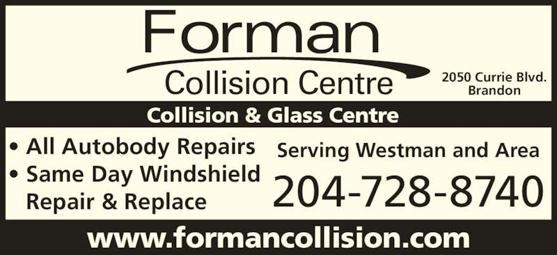 Forman Collision Centre (204-728-8740) - Display Ad - 204-728-8740 www.formancollision.com Collision & Glass Centre 2050 Currie Blvd. Brandon Serving Westman and Area? All Autobody Repairs ? Same Day Windshield Repair & Replace Forman Collision Centre