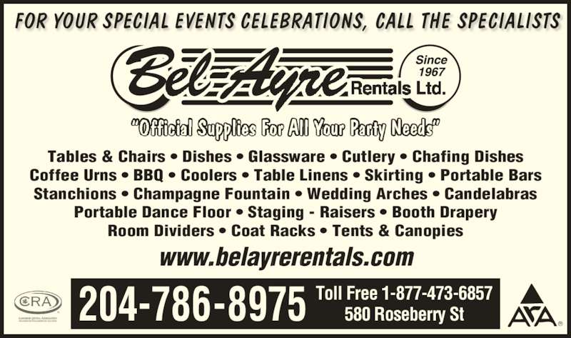 Bel-Ayre Rentals Ltd (204-786-8975) - Display Ad - 580 Roseberry St204-786-8975 Toll Free 1-877-473-6857 upp A ur y Need Tables & Chairs ? Dishes ? Glassware ? Cutlery ? Chafing Dishes Coffee Urns ? BBQ ? Coolers ? Table Linens ? Skirting ? Portable Bars Stanchions ? Champagne Fountain ? Wedding Arches ? Candelabras Portable Dance Floor ? Staging - Raisers ? Booth Drapery Room Dividers ? Coat Racks ? Tents & Canopies www.belayrerentals.com FOR YOUR SPECIAL EVENTS CELEBRATIONS, CALL THE SPECIALISTS