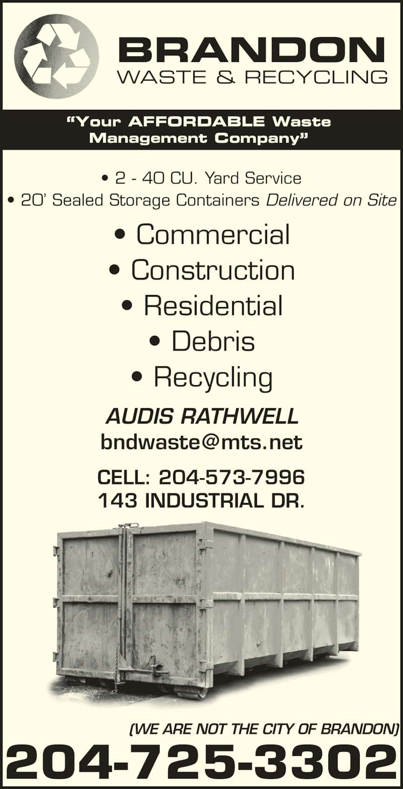 Brandon Waste & Recycling (204-725-3302) - Display Ad - ?Your AFFORDABLE Waste Management Company? (WE ARE NOT THE CITY OF BRANDON) 204-725-3302 CELL: 204-573-7996 143 INDUSTRIAL DR. ? Commercial ? Construction ? Residential ? Debris ? Recycling ? 2 - 40 CU. Yard Service ? 20? Sealed Storage Containers Delivered on Site AUDIS RATHWELL BRANDON WASTE & RECYCLING