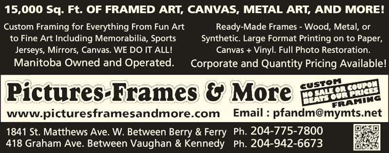 Pictures Frames & More (204-775-7800) - Display Ad - Synthetic. Large Format Printing on to Paper,  15,000 Sq. Ft. OF FRAMED ART, CANVAS, METAL ART, AND MORE! Custom Framing for Everything From Fun Art to Fine Art Including Memorabilia, Sports  Jerseys, Mirrors, Canvas. WE DO IT ALL! Manitoba Owned and Operated. Ready-Made Frames - Wood, Metal, or Canvas + Vinyl. Full Photo Restoration. Corporate and Quantity Pricing Available! Ph. 204-775-78001841 St. Matthews Ave. W. Between Berry & Ferry 418 Graham Ave. Between Vaughan & Kennedy Ph. 204-942-6673