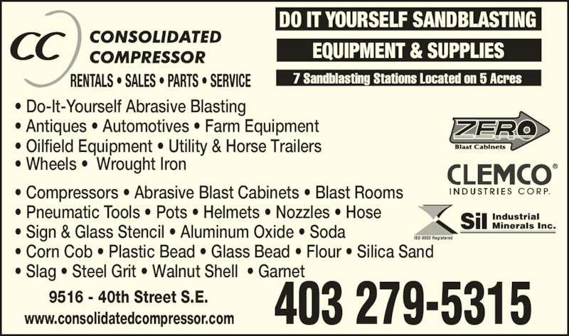 Consolidated Compressor (4032795315) - Display Ad - 7 Sandblasting Stations Located on 5 Acres 9516 - 40th Street S.E. www.consolidatedcompressor.com 403 279-5315 DO IT YOURSELF SANDBLASTING EQUIPMENT & SUPPLIES ? Do-It-Yourself Abrasive Blasting ? Antiques ? Automotives ? Farm Equipment ? Oilfield Equipment ? Utility & Horse Trailers ? Wheels ?  Wrought Iron ? Compressors ? Abrasive Blast Cabinets ? Blast Rooms ? Pneumatic Tools ? Pots ? Helmets ? Nozzles ? Hose ? Sign & Glass Stencil ? Aluminum Oxide ? Soda ? Corn Cob ? Plastic Bead ? Glass Bead ? Flour ? Silica Sand ? Slag ? Steel Grit ? Walnut Shell  ? Garnet