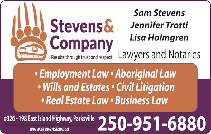 Stevens & Co Lawyer (250-248-8220) - Display Ad - Sam Stevens ? Real Estate Law ? Business Law   ? Wills and Estates ? Civil Litigation ? Employment Law ? Aboriginal Law Jennifer Trotti Lisa Holmgren Lawyers and Notaries www.stevenslaw.ca 250-951-6880#326 - 198 East Island Highway, Parksville