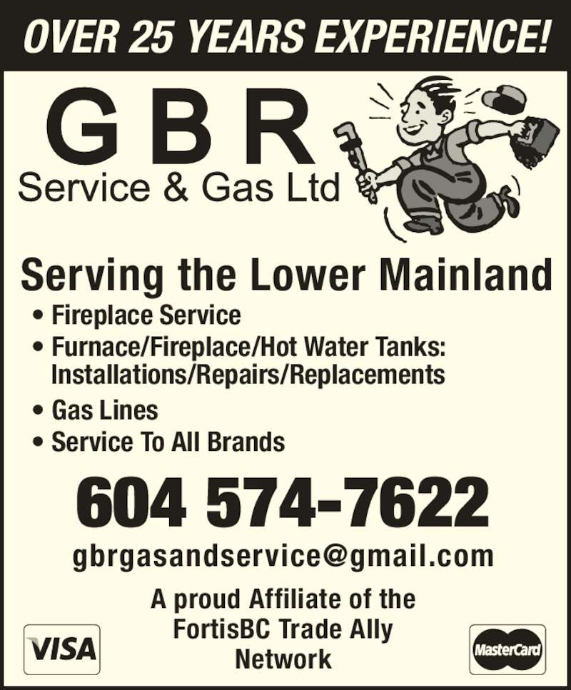 GBR Service & Gas Ltd (604-574-7622) - Display Ad - FortisBC Trade Ally ? Furnace/Fireplace/Hot Water Tanks:  Installations/Repairs/Replacements ? Gas Lines ? Service To All Brands OVER 25 YEARS EXPERIENCE! Serving the Lower Mainland 604 574-7622 A proud Affiliate of the ? Fireplace Service Network