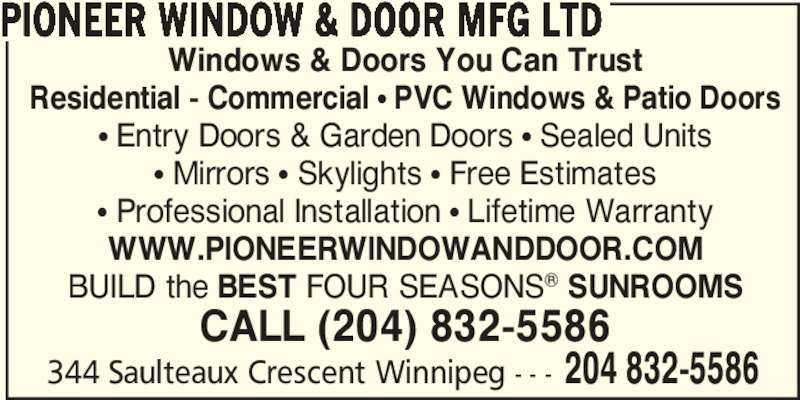 Pioneer Window & Door Mfg Ltd (204-832-5586) - Display Ad - Windows & Doors You Can Trust Residential - Commercial ? PVC Windows & Patio Doors ? Entry Doors & Garden Doors ? Sealed Units ? Mirrors ? Skylights ? Free Estimates ? Professional Installation ? Lifetime Warranty WWW.PIONEERWINDOWANDDOOR.COM BUILD the BEST FOUR SEASONS? SUNROOMS CALL (204) 832-5586 344 Saulteaux Crescent Winnipeg - - - 204 832-5586 PIONEER WINDOW & DOOR MFG LTD