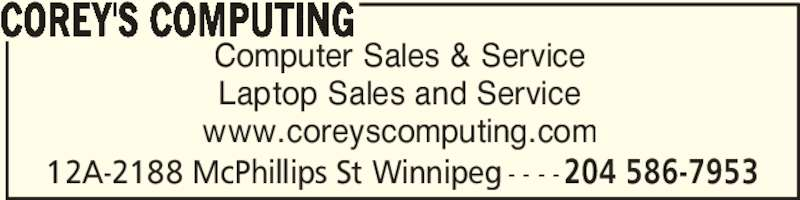Corey's Computing (204-586-7953) - Display Ad - 12A-2188 McPhillips St Winnipeg - - - -204 586-7953 Computer Sales & Service Laptop Sales and Service www.coreyscomputing.com COREY'S COMPUTING