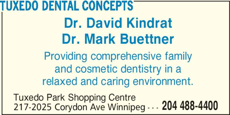 Tuxedo Dental Concepts (204-488-4400) - Display Ad - 204 488-4400 TUXEDO DENTAL CONCEPTS Dr. David Kindrat Dr. Mark Buettner Providing comprehensive family and cosmetic dentistry in a relaxed and caring environment. Tuxedo Park Shopping Centre 217-2025 Corydon Ave Winnipeg - - -