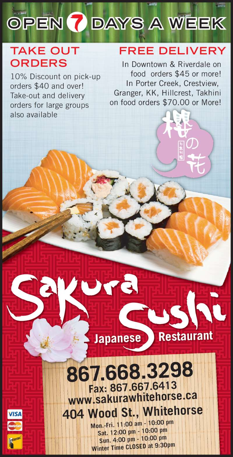 Golden Sakura Sushi Japanese Restaurant (867-668-3298) - Display Ad - TAKE OUT  Granger, KK, Hillcrest, Takhini on food orders $70.00 or More! OPEN DAYS A WEEK 867.668.3298  Mon.-Fri. 11:00 am - 10:00  pm ORDERS 10% Discount on pick-up  orders $40 and over! Take-out and delivery orders for large groups also available FREE DELIVERY In Downtown & Riverdale on food  orders $45 or more! In Porter Creek, Crestview,  Sat. 12:00 pm - 10:00 pm Sun. 4:00 pm - 10:00 pm Winter Time CLOSED at 9:3 0pm 404 Wood St., Whitehorse Fax: 867.667.6413 www.sakurawhitehorse.ca Japanese     Restaurant