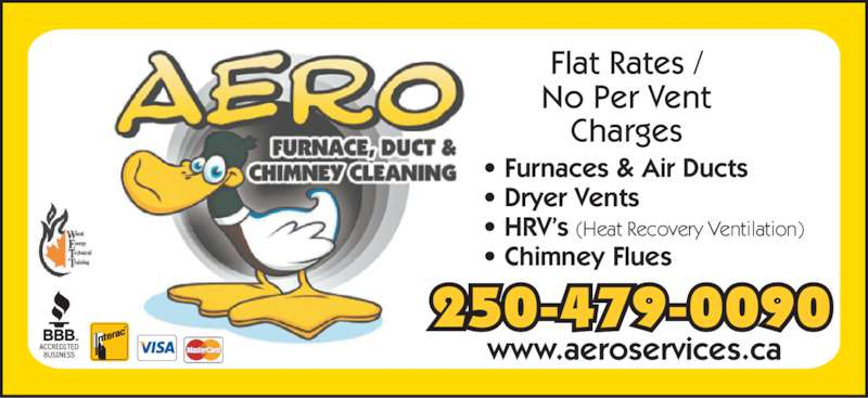 Aero Furnace Duct & Chimney Cleaning Ltd (250-479-0090) - Display Ad - Flat Rates / No Per Vent Charge www.aeroservices.ca ? Furnaces & Air Ducts ? Dryer Vents ? HRV?s (Heat Recovery Ventilation) ? Chimney Flues 250-479-0090 Your Residential House-Call Specialists