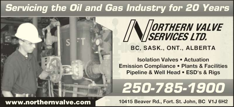 Apex Valve Services (250-785-1900) - Display Ad - Pipeline & Well Head ? ESD's & Rigs 10415 Beaver Rd., Fort. St. John, BC  V1J 6H2 BC, SASK., ONT., ALBERTA Servicing the Oil and Gas Industry for 20 Years Isolation Valves ? Actuation www.northernvalve.com 250-785-1900 Emission Compliance ? Plants & Facilities