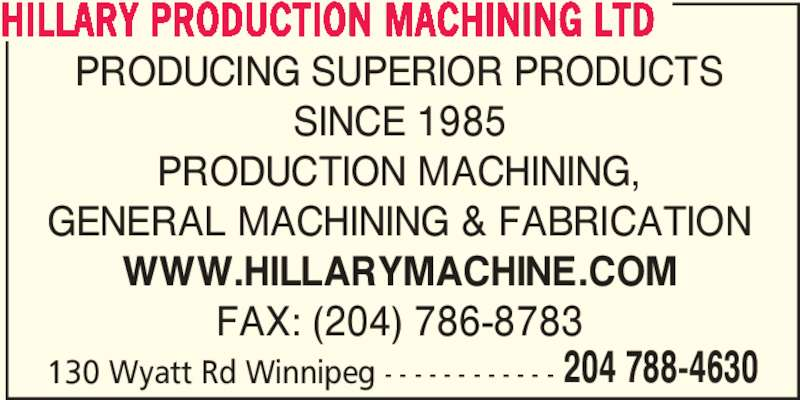 Hillary Production Machining Ltd (204-788-4630) - Display Ad - 130 Wyatt Rd Winnipeg - - - - - - - - - - - - 204 788-4630 HILLARY PRODUCTION MACHINING LTD PRODUCING SUPERIOR PRODUCTS SINCE 1985 PRODUCTION MACHINING, GENERAL MACHINING & FABRICATION WWW.HILLARYMACHINE.COM FAX: (204) 786-8783