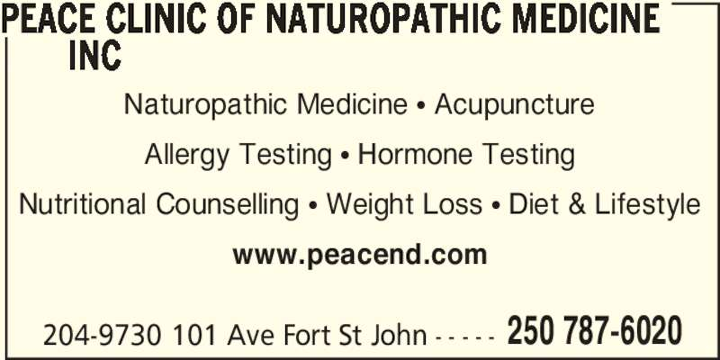 Peace Clinic of Naturopathic Medicine Inc (250-787-6020) - Display Ad - PEACE CLINIC OF NATUROPATHIC MEDICINE        INC 204-9730 101 Ave Fort St John - - - - - 250 787-6020 Naturopathic Medicine ? Acupuncture Allergy Testing ? Hormone Testing Nutritional Counselling ? Weight Loss ? Diet & Lifestyle www.peacend.com