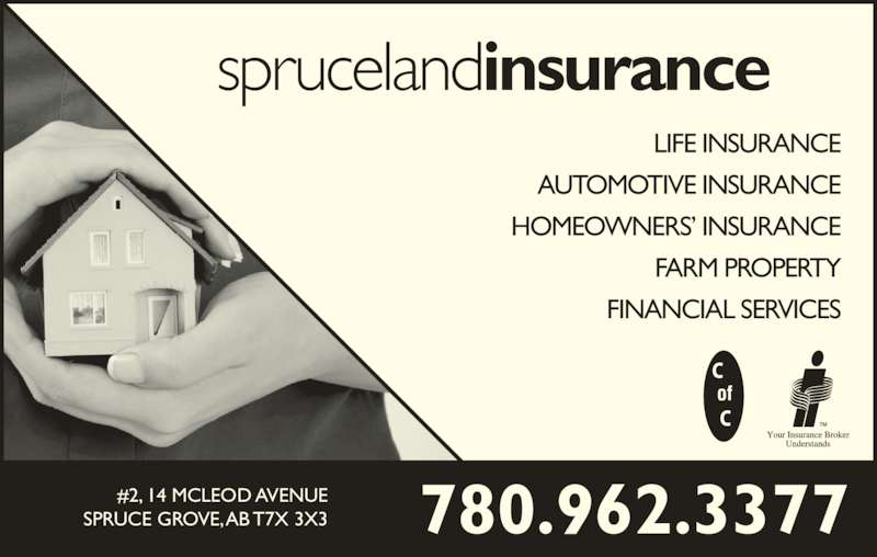 Spruceland Insurance Ltd (780-962-3377) - Display Ad - sprucelandinsurance AUTOMOTIVE INSURANCE HOMEOWNERS? INSURANCE FARM PROPERTY LIFE INSURANCE FINANCIAL SERVICES 780.962.3377#2, 14 MCLEOD AVENUESPRUCE GROVE, AB T7X 3X3